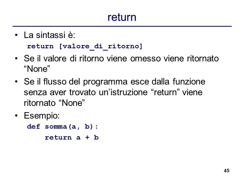 return La sintassi è: return [valore_di_ritorno] Se il valore di ritorno viene omesso viene ritornato None
